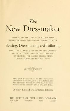 The new dressmaker; with complete and fully illustrated instructions on every point connected with sewing, dressmaking and tailoring, from the actual stitches to the cutting, making, altering, mending, and cleaning of clothes for ladies, misses, girls, children, infants, men and boys