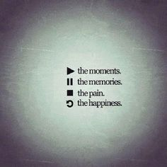 Play the moments Pause the memories Stop the pain Replay the  happiness