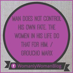 Man does not control his own fate. The women in his life do that for him. / Groucho Marx