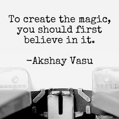 To create the magic, you should first believe in it.  -Akshay Vasu