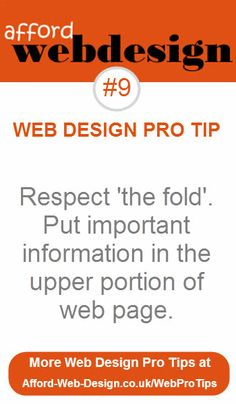 Respect 'the fold'. Put important information in the upper portion of web pages, this includes your contact information phone number, email address. More Pro Tips at http://www.affordwebdesign/web-design-pro-tips.html