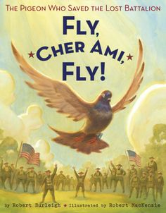 """Fly, Cher Ami, Fly!"" a book about the hero war pigeon, by Robert Burleigh, illustrated by Robert MacKenzie Pigeon, Rooster, Chicken"