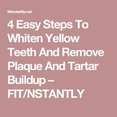 4 Easy Steps To Whiten Yellow Teeth And Remove Plaque And Tartar Buildup – FIT/NSTANTLY