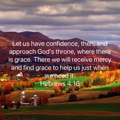 Let us have confidence, then, and approach God's throne, where there is grace. There we will receive mercy and find grace to help us just when we need it. Favorite Bible Verses, Bible Verses Quotes, Bible Scriptures, Faith Quotes, Religious Quotes, Spiritual Quotes, Good News Bible, Soli Deo Gloria, Inspirational Prayers