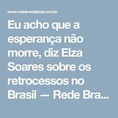 Eu acho que a esperança não morre, diz Elza Soares sobre os retrocessos no Brasil — Rede Brasil Atual
