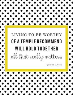 Living to be worthy of a temple recommend will hold together all that really matters.  Quentin L. Cook, October 2015