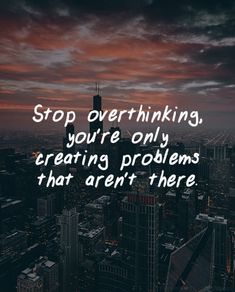 Stop overthinking, you're only creating problems that aren't there. thedailyquotes.com