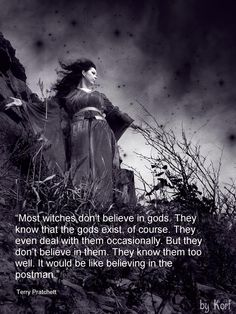 Most witches don't believe in gods. They know that the gods exist, of course. They even deal with them occasionally. But they don't believe in them. They know them too well, it would be like believing in the postman. - Terry Pratchett, Witches Abroad #book #quotes