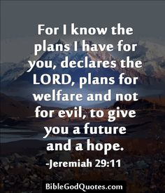 For I know the plans I have for you, declares the LORD, plans for welfare and not for evil, to give you a future and a hope. -Jeremiah 29:11