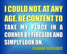"""""""I could not, at any age, be content to take my place in a corner by the fireside and simply look on."""" Eleanor Roosevelt ...more quotes here: http://www.americanantiagingmag.com/25-best-quotes-about-aging/"""