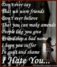 Don't ever say that we were friends, don't ever believe that you can make amends. People like you give friendship a bad name, I hope you suffer in guilt and shame. I hate you. via WishesMessages.com