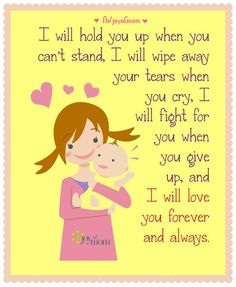 I will hold you up when you can't stand, I will wipe away your tears when you cry, I will fight for you when you give up, and I will love you forever and always. More beautiful inspiration on Joy of Mom! https://www.facebook.com/joyofmom For updates, news, and Daily Love, visit us at: www.thejoyofmom.com #joyofmom #mothers #inspiration