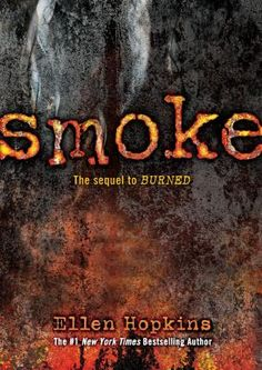 Smoke by Ellen Hopkins / After the death of her abusive father and loss of her beloved Ethan and their unborn child, Pattyn runs away, desperately seeking peace, as her younger sister, a sophomore in high school, also tries to put the pieces of her life back together