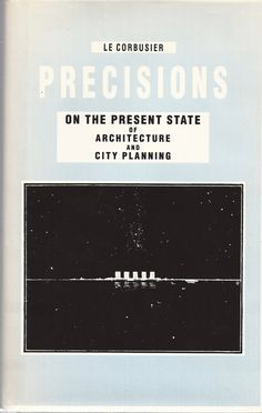 Precisions on the present state of architecture and city planning /Le Corbusier ; with a new introduction by Tim Benton, 58 original lecture sketches by Le Corbusier, and explanatory notes.-- Repr. of the original american edition.-- Zürich : Park Books ; Paris : Fondation Le Corbusier, cop. 2015.