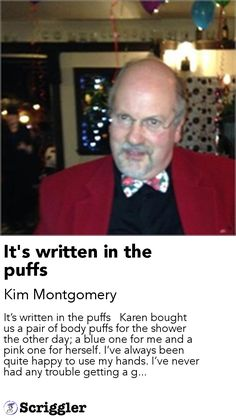 It's written in the puffs by Kim Montgomery https://scriggler.com/detailPost/story/49460 It's written in the puffs   Karen bought us a pair of body puffs for the shower the other day; a blue one for me and a pink one for herself. I've always been quite happy to use my hands. I've never had any trouble getting a g...