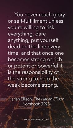 Quote Of The Day: May 28, 2015 - ….You never reach glory or self-fulfillment unless you're willing to risk everything, dare anything, put yourself dead on the line every time; and that once one becomes strong or rich or potent or powerful it is the responsibility of the strong to help the weak become strong. Harlan Ellison, The Harlan Ellison Hornbook, (1973) - #quote #quotes #quoteoftheday #qotd