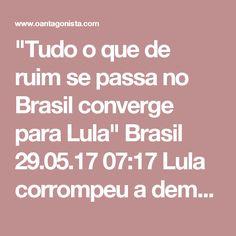 """""""Tudo o que de ruim se passa no Brasil converge para Lula""""  Brasil 29.05.17 07:17 Lula corrompeu a democracia e tem de ser expelido imediatamente da disputa eleitoral. O Brasil não tem a menor chance de se regenerar enquanto isso não ocorrer. Leia o editorial do Estadão: """"A escassez de lideranças políticas no Brasil é tão grave que permite que alguém como o chefão petista Lula da Silva ainda apareça como um candidato viável à Presidência da República, mesmo sendo ele o responsável direto, em…"""