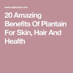 20 Amazing Benefits Of Plantain For Skin, Hair And Health