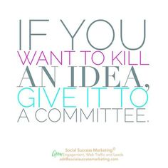 If you want to kill an idea, give it to a committee. #Quotes