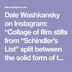 """Dale Washkansky on Instagram: """"Collage of film stills from """"Schindler's List"""" split between the solid form of the martyr and the formlessness of ash. Now I'm trying to…"""" Instagram Collage, Schindler's List, Film Stills, Ash, Gray"""