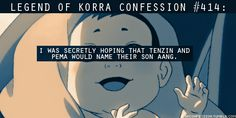 414:I was secretly hoping that Tenzin and Pema would name their son Aang.  submitted by anonymous