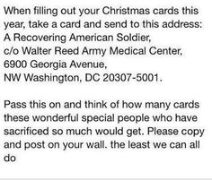 The former Walter Reed Army Medical Center merged with the National Naval Medical Center to form the Walter Reed National Military Medical Center (WRNMMC) in Bethesda, Maryland. Well-wishers who would like to send Christmas (and other seasonal) cards to U.S. service members should address those cards as follows:   Holiday Mail for Heroes PO Box 5456 Capitol Heights, MD 20791-5456  All cards must be postmarked no later than Friday, 6 December 2013.