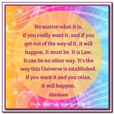 No matter what it is, if you really want it, and if you get out of the way of it, it will happen. It must be. It is Law. It can be no other way. It's the way this Universe is established. If you want it and you relax, it will happen. Abraham-Hicks Quotes