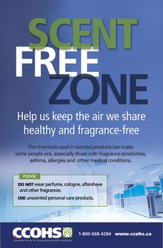 The chemicals used in scented products can make some people sick, especially those with fragrance sensitivities, asthma, allergies and other medical conditions. Scent-free workplaces can be a breath of fresh air.  Download this poster for free from: http://www.ccohs.ca/products/posters/scentfree/ or buy full-colour copies for only $6 each.