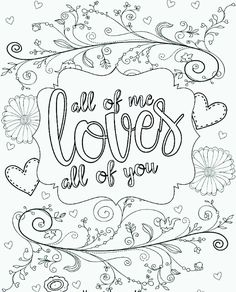 "Free printable adult coloring page. Just print out at home and color in with colored pencils or extra fine tip Sharpies. Perfect for Valetine's Day with the ""All of Me Loves All of You"" quote. (art of love free printables) Love Coloring Pages, Valentine Coloring Pages, Printable Adult Coloring Pages, Free Coloring, Coloring Books, Coloring Stuff, Coloring Letters, Kids Coloring, Coloring Sheets"