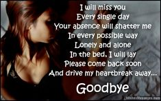 I will miss you every single day. Your absence will shatter me in every possible way. Lonely and alone in the bed, I will lay. Please come back soon and drive my heartbreak away. Goodbye. via WishesMessages.com