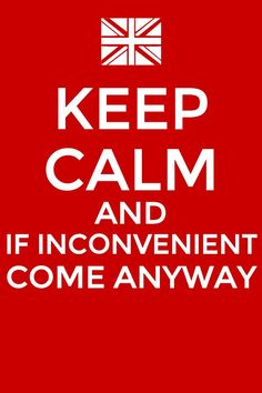 Sherlock. Keep calm and if inconvenient come anyway.<< I think one of the best moments ever was when Morgan FJ texted me out of the blue and said 'Could be dangerous,' that other text (I forget), and 'If inconvenient, come anyway.'