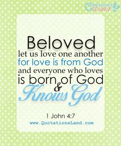 Beloved, let us love one another, for love is from God, and everyone who loves is born of God and knows God.