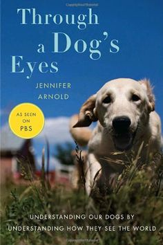 Through a Dog's Eyes by Jennifer Arnold.    In Through a Dog's Eyes, Jennifer Arnold, founder of the service-dog organization Canine Assistants, argues for a kinder, gentler approach to training. Hint: Shock collars are about as constructive as they sound. — Karen Holt.    Please visit whatcanwe.org to find out how you can help animals in need