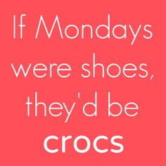 If Mondays were shoes, they'd be crocs. #Shoes #Monday #Funny