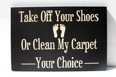 entryway sign...I need this! My husband is in charge of cleaning the carpets because he never takes his shoes off.