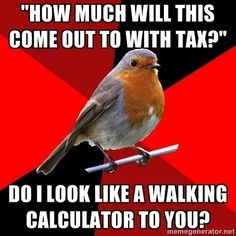 Seriously! Almost everyone has a cell phone. Cell phones have calculators. DO YOUR OWN MATH!!
