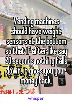 Vending machines should have weight sensors at the bottom so that if after like say 20 seconds nothing falls down, it gives you your money back.