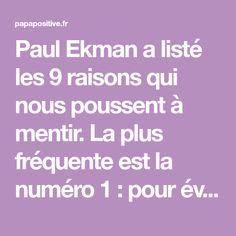 Paul Ekman a listé les 9 raisons qui nous poussent à mentir. La plus fréquente est la numéro 1 : pour éviter d'être puni. Les voici : 1) Pour éviter d'être puni. C'est le mobile le plus répandu. 2) Pour obtenir une récompense impossible à obtenir autrement. 3) Pour protéger quelqu'un d'un châtiment. 4) Pour …