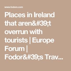 Places in Ireland that aren't overrun with tourists | Europe Forum | Fodor's Travel Talk Forums