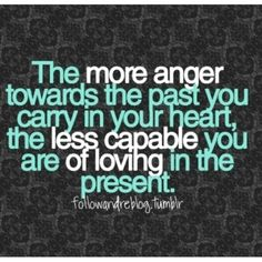 Anger is like drinking the poison and thinking the other person will die... Let go and love well!