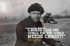 Christ for the world, for the world needs Christ! –– Eric Liddell