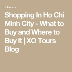 Shopping In Ho Chi Minh City - What to Buy and Where to Buy It | XO Tours Blog