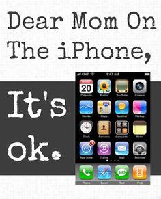 Dear Mom on the iPhone, It's okay.  I get it.