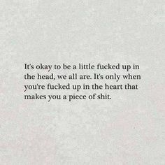 It's okay to be a little fucked up in the head, we all are. It's only when you're fucked up in the heart that makes you a piece of shit. True Quotes, Words Quotes, Wise Words, Funny Quotes, Quotable Quotes, Favorite Quotes, Best Quotes, Relationship Quotes, Quotes To Live By