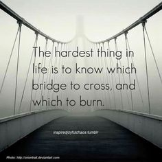 Bridge Quotes the hardest thing in life is to know which bridge to cross Bridge Quotes. Here is Bridge Quotes for you. Bridge Quotes george colman praise the bridge that carried you over. The Words, Cool Words, Great Quotes, Quotes To Live By, Inspirational Quotes, Awesome Quotes, Quotable Quotes, Funny Quotes, Funny Pics