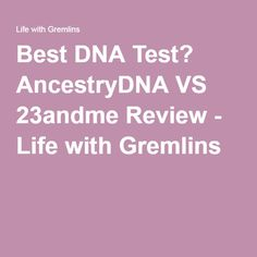 Best DNA Test? AncestryDNA VS 23andme Review - Life with Gremlins