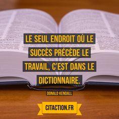 Le seul endroit où le succès précède le travail, c'est dans le dictionnaire. Donald Kendall