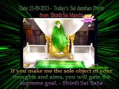 Saturday, 21-09 -2013: Today's Sai Baba darshan picture from Sai Baba Samadhi Mandir - Shirdi   If you make me the sole object of your thoughts and aims, you will gain the supreme goal. - Shirdi Sai Baba  !! OM SAI RAM !! -    Daily Live Darshan timing 4 a.m. - 11.15 p.m. IST  http://www.saibabaofindia.com/shirdi_sai_baba_live_online_samadhi_mandir_darshan.htm