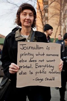 Journalism is printing what someone does it want printed. Everything else is public relations.
