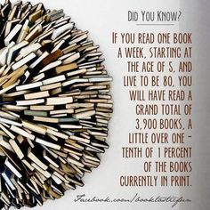 If you read just one book a week… read way more than 1per week. Can't even imagine how many books I have read